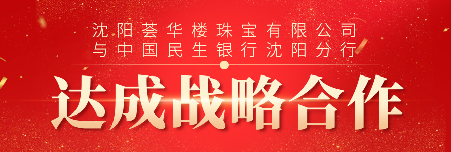 沈阳威廉希尔手机版登入珠宝有限公司与中国民生银行沈阳分行达成战略合作